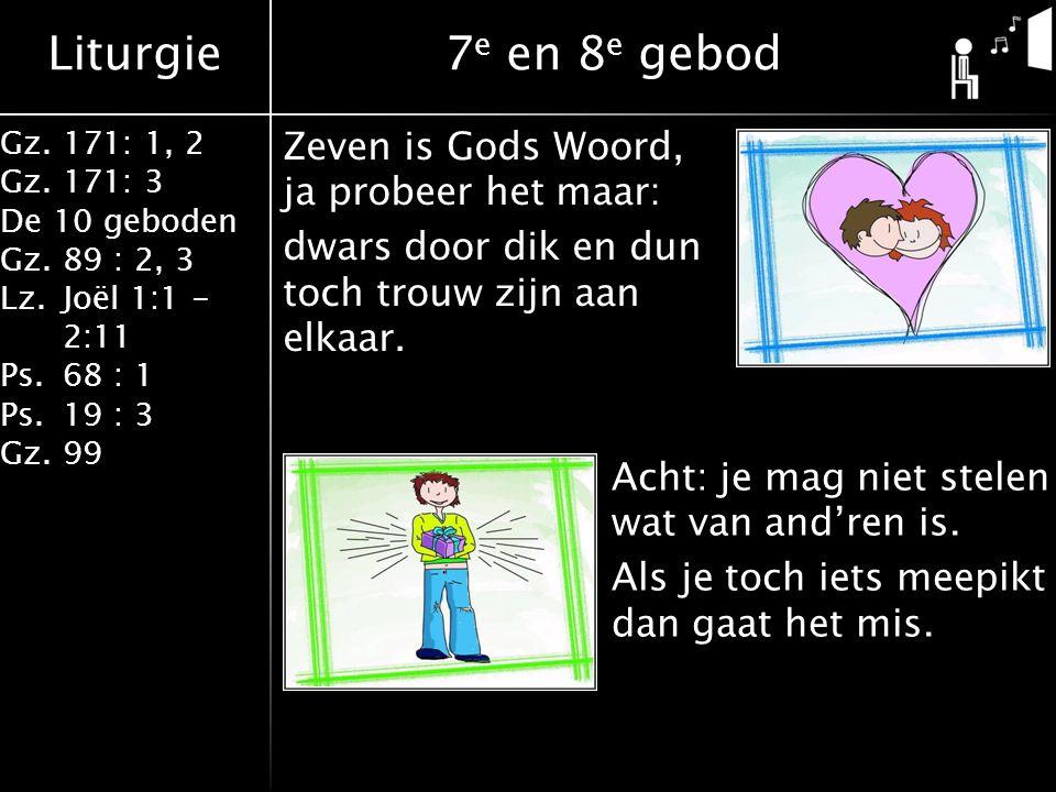 Liturgie Gz.171: 1, 2 Gz.171: 3 De 10 geboden Gz.89 : 2, 3 Lz.Joël 1:1 - 2:11 Ps.68 : 1 Ps.19 : 3 Gz.99 7 e en 8 e gebod Zeven is Gods Woord, ja probeer het maar: dwars door dik en dun toch trouw zijn aan elkaar.