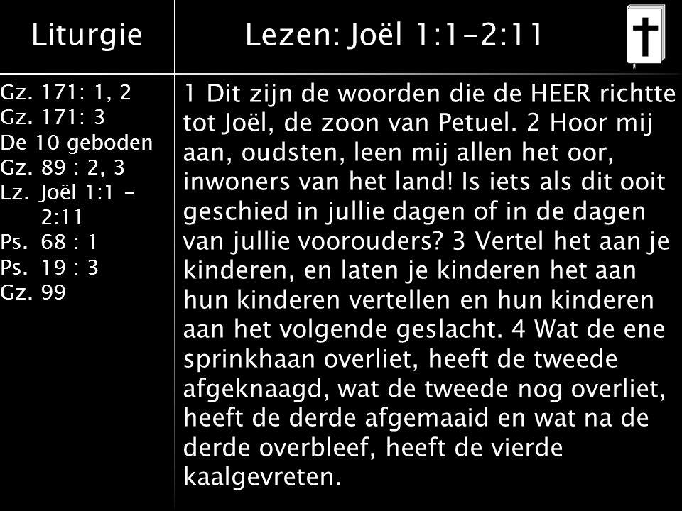 Liturgie Gz.171: 1, 2 Gz.171: 3 De 10 geboden Gz.89 : 2, 3 Lz.Joël 1:1 - 2:11 Ps.68 : 1 Ps.19 : 3 Gz.99 1 Dit zijn de woorden die de HEER richtte tot Joël, de zoon van Petuel.