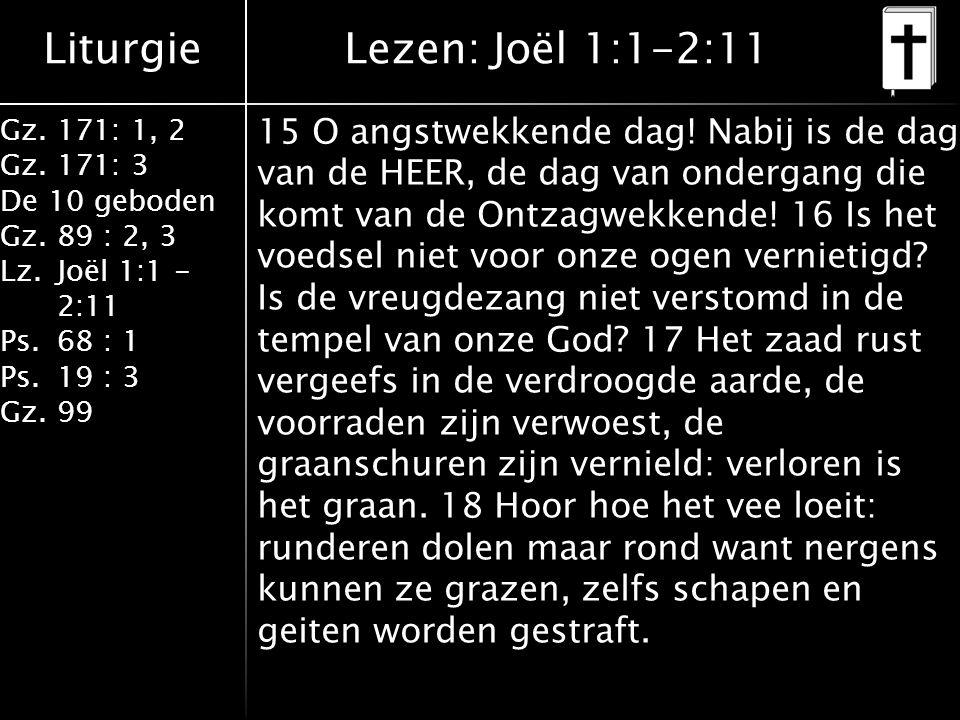 Liturgie Gz.171: 1, 2 Gz.171: 3 De 10 geboden Gz.89 : 2, 3 Lz.Joël 1:1 - 2:11 Ps.68 : 1 Ps.19 : 3 Gz.99 15 O angstwekkende dag! Nabij is de dag van de