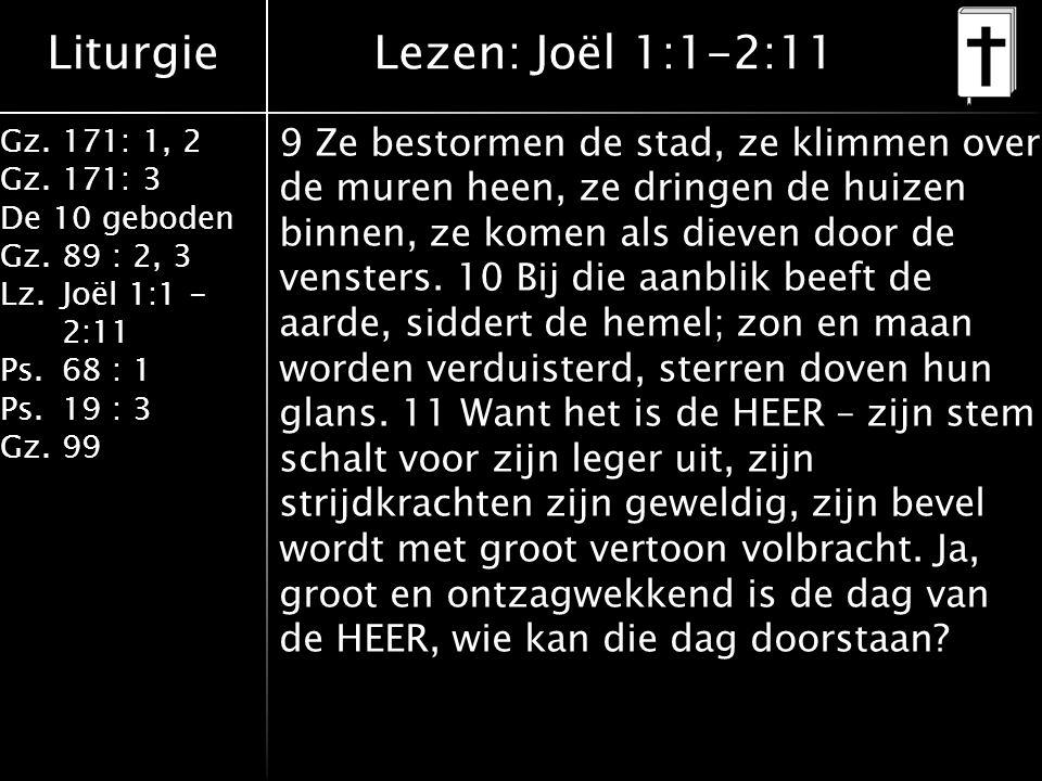 Liturgie Gz.171: 1, 2 Gz.171: 3 De 10 geboden Gz.89 : 2, 3 Lz.Joël 1:1 - 2:11 Ps.68 : 1 Ps.19 : 3 Gz.99 9 Ze bestormen de stad, ze klimmen over de muren heen, ze dringen de huizen binnen, ze komen als dieven door de vensters.