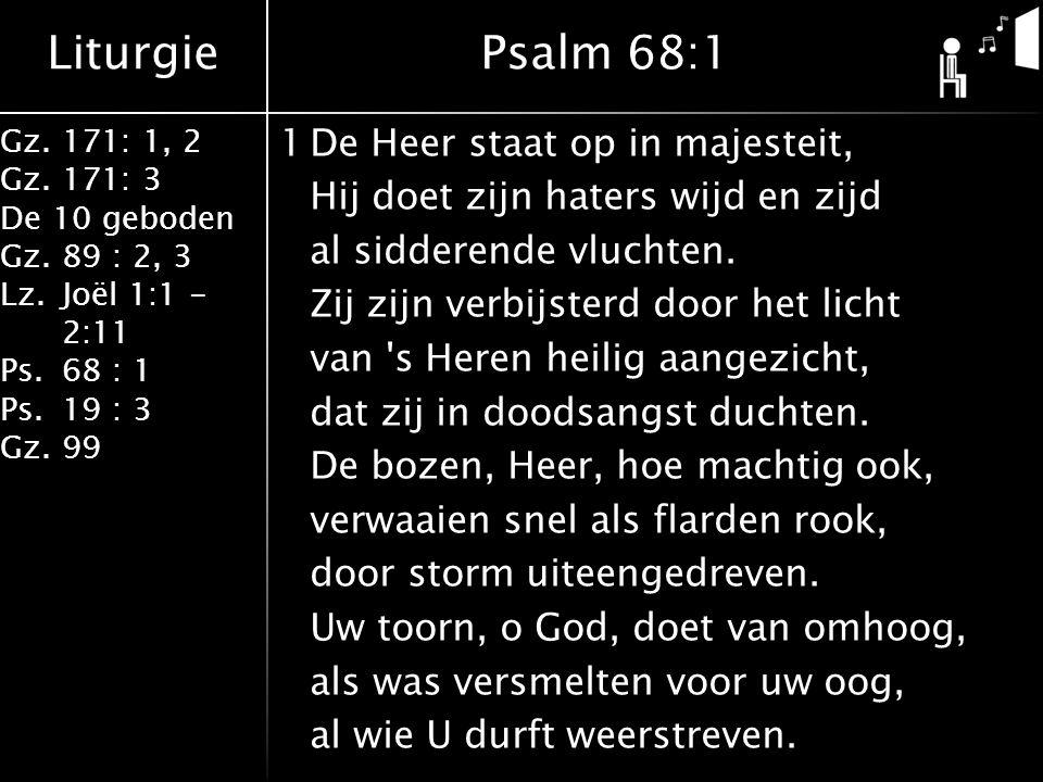 Liturgie Gz.171: 1, 2 Gz.171: 3 De 10 geboden Gz.89 : 2, 3 Lz.Joël 1:1 - 2:11 Ps.68 : 1 Ps.19 : 3 Gz.99 1De Heer staat op in majesteit, Hij doet zijn haters wijd en zijd al sidderende vluchten.