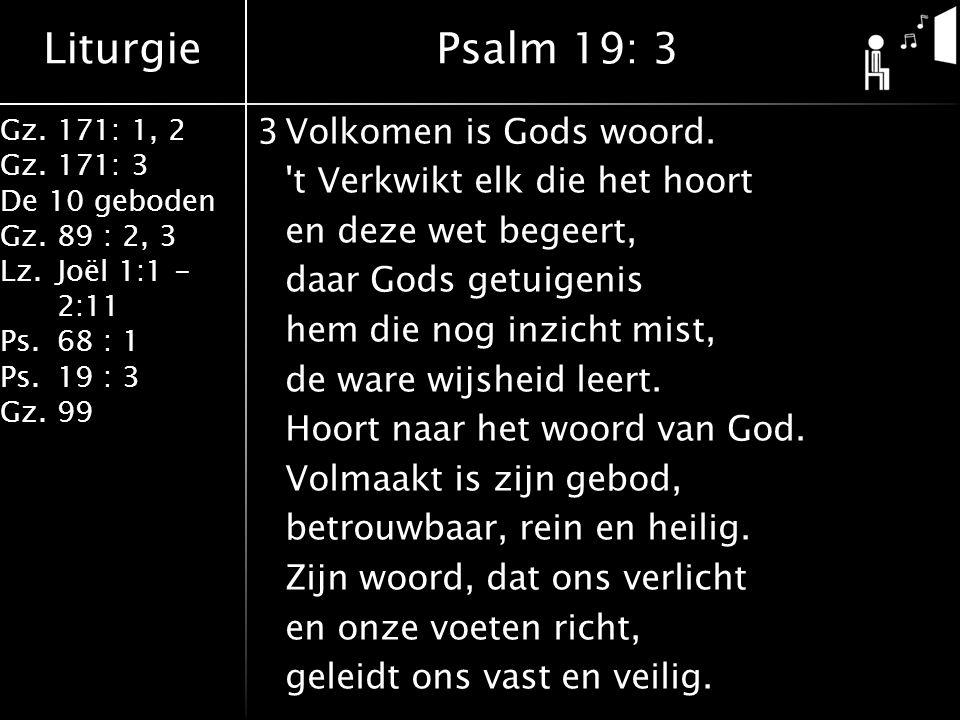 Liturgie Gz.171: 1, 2 Gz.171: 3 De 10 geboden Gz.89 : 2, 3 Lz.Joël 1:1 - 2:11 Ps.68 : 1 Ps.19 : 3 Gz.99 3Volkomen is Gods woord. 't Verkwikt elk die h