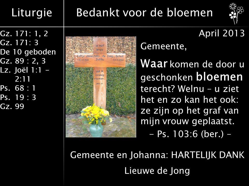 Liturgie Gz.171: 1, 2 Gz.171: 3 De 10 geboden Gz.89 : 2, 3 Lz.Joël 1:1 - 2:11 Ps.68 : 1 Ps.19 : 3 Gz.99 Bedankt voor de bloemen April 2013 Gemeente, Waar komen de door u geschonken bloemen terecht.