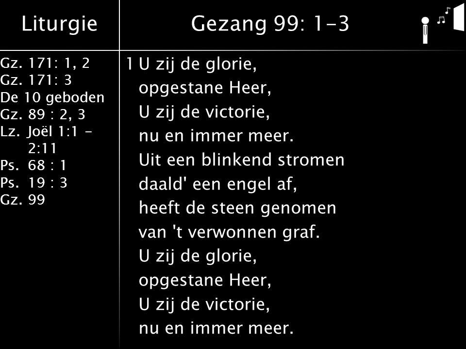 Liturgie Gz.171: 1, 2 Gz.171: 3 De 10 geboden Gz.89 : 2, 3 Lz.Joël 1:1 - 2:11 Ps.68 : 1 Ps.19 : 3 Gz.99 1U zij de glorie, opgestane Heer, U zij de victorie, nu en immer meer.