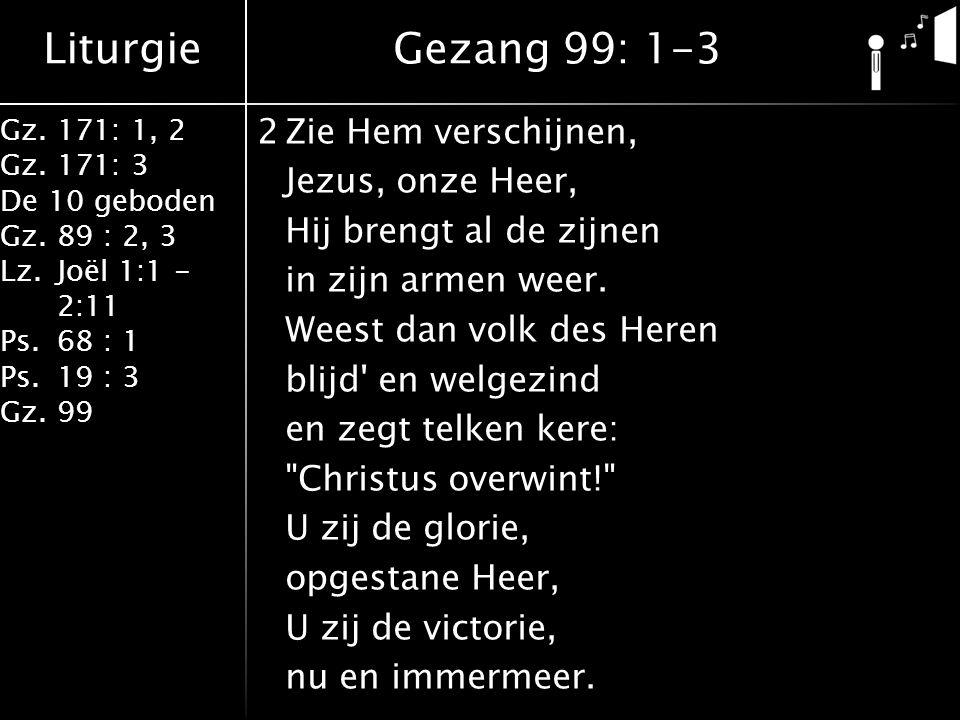 Liturgie Gz.171: 1, 2 Gz.171: 3 De 10 geboden Gz.89 : 2, 3 Lz.Joël 1:1 - 2:11 Ps.68 : 1 Ps.19 : 3 Gz.99 2Zie Hem verschijnen, Jezus, onze Heer, Hij br