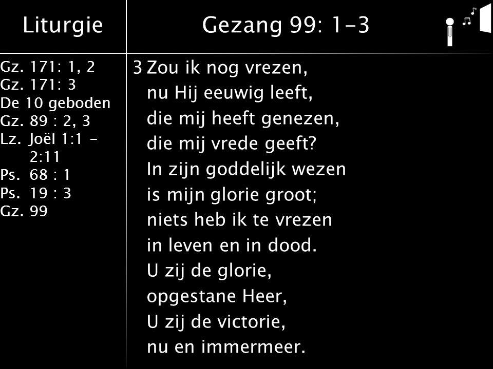 Liturgie Gz.171: 1, 2 Gz.171: 3 De 10 geboden Gz.89 : 2, 3 Lz.Joël 1:1 - 2:11 Ps.68 : 1 Ps.19 : 3 Gz.99 3Zou ik nog vrezen, nu Hij eeuwig leeft, die mij heeft genezen, die mij vrede geeft.