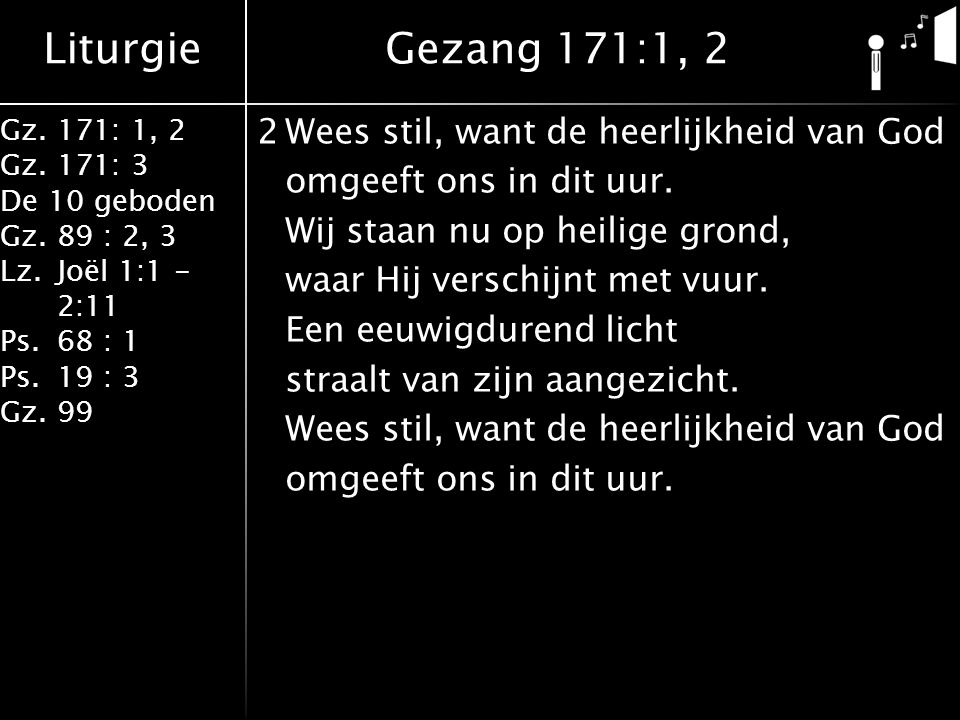 Liturgie Gz.171: 1, 2 Gz.171: 3 De 10 geboden Gz.89 : 2, 3 Lz.Joël 1:1 - 2:11 Ps.68 : 1 Ps.19 : 3 Gz.99 2Wees stil, want de heerlijkheid van God omgeeft ons in dit uur.