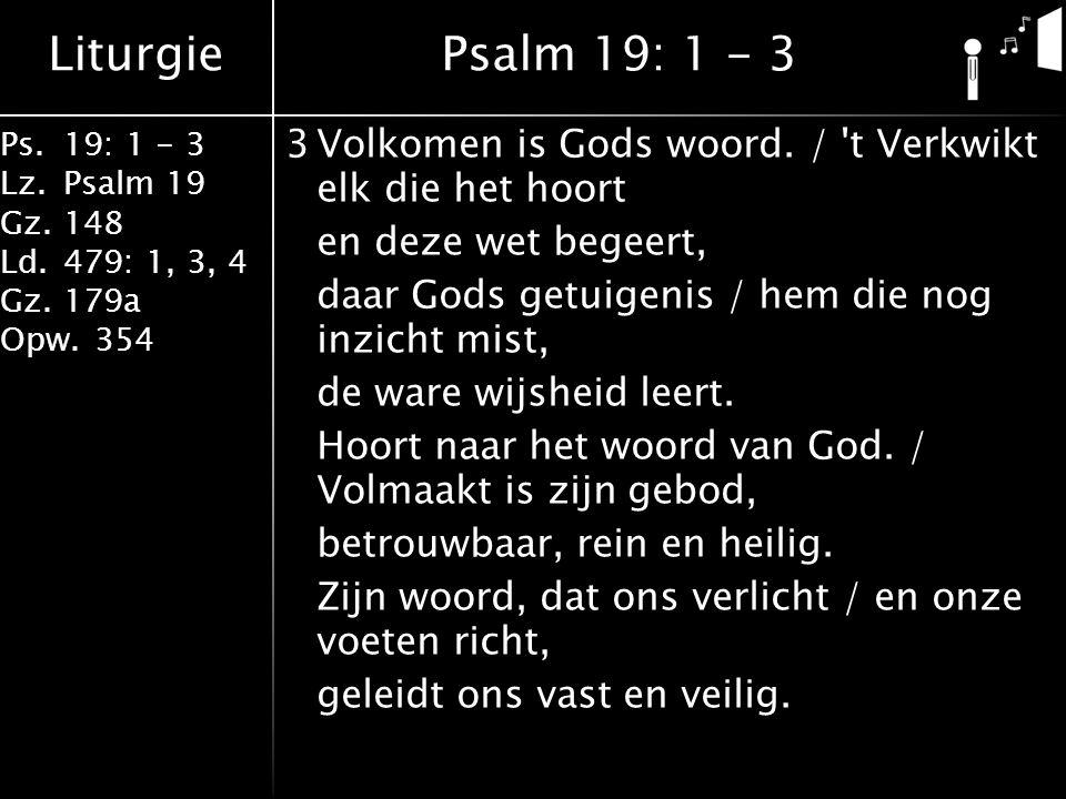 Liturgie Ps.19: 1 - 3 Lz.Psalm 19 Gz.148 Ld.479: 1, 3, 4 Gz.179a Opw.354 3Volkomen is Gods woord. / 't Verkwikt elk die het hoort en deze wet begeert,