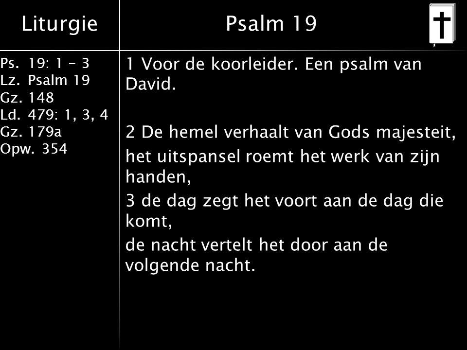 Liturgie Ps.19: 1 - 3 Lz.Psalm 19 Gz.148 Ld.479: 1, 3, 4 Gz.179a Opw.354 1 Voor de koorleider. Een psalm van David. 2 De hemel verhaalt van Gods majes