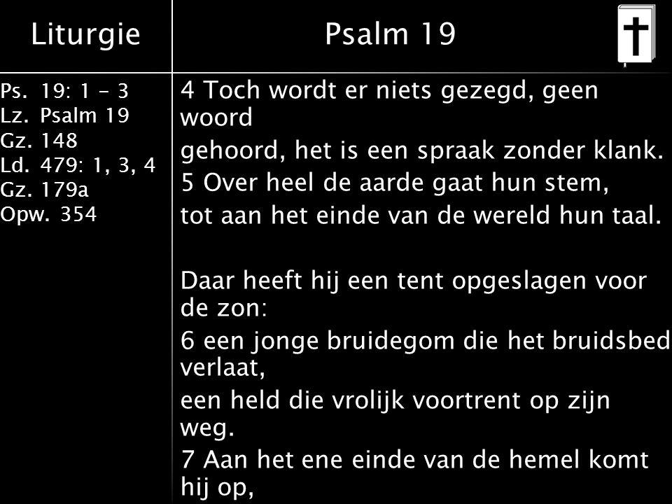 Liturgie Ps.19: 1 - 3 Lz.Psalm 19 Gz.148 Ld.479: 1, 3, 4 Gz.179a Opw.354 4 Toch wordt er niets gezegd, geen woord gehoord, het is een spraak zonder kl