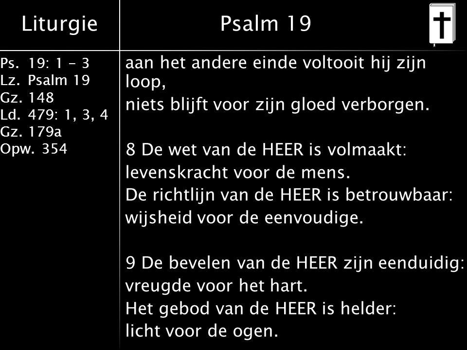 Liturgie Ps.19: 1 - 3 Lz.Psalm 19 Gz.148 Ld.479: 1, 3, 4 Gz.179a Opw.354 aan het andere einde voltooit hij zijn loop, niets blijft voor zijn gloed verborgen.