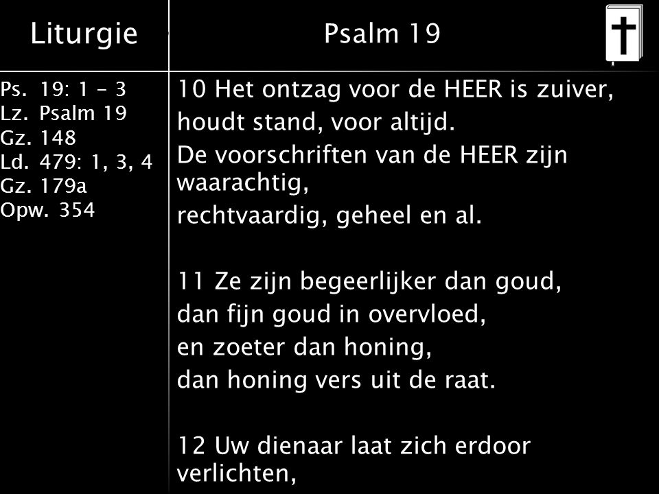Liturgie Ps.19: 1 - 3 Lz.Psalm 19 Gz.148 Ld.479: 1, 3, 4 Gz.179a Opw.354 10 Het ontzag voor de HEER is zuiver, houdt stand, voor altijd. De voorschrif