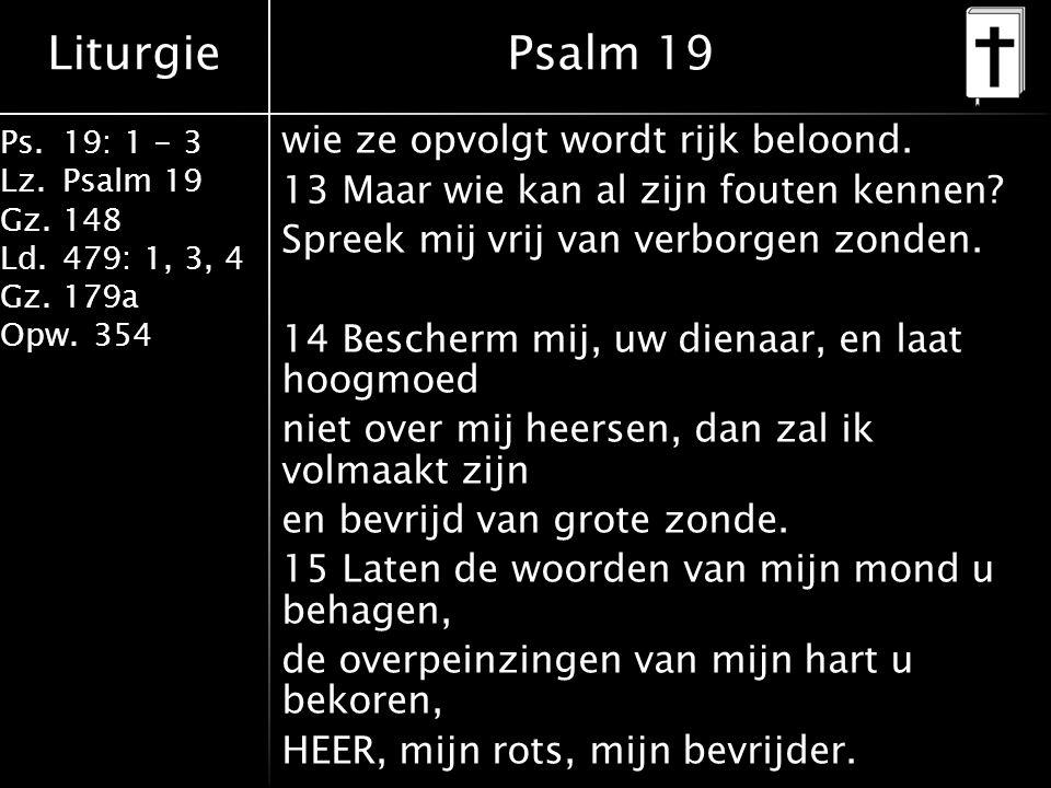 Liturgie Ps.19: 1 - 3 Lz.Psalm 19 Gz.148 Ld.479: 1, 3, 4 Gz.179a Opw.354 wie ze opvolgt wordt rijk beloond. 13 Maar wie kan al zijn fouten kennen? Spr