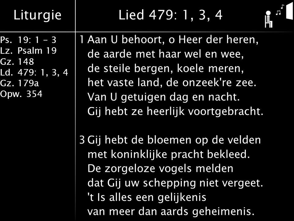 Liturgie Ps.19: 1 - 3 Lz.Psalm 19 Gz.148 Ld.479: 1, 3, 4 Gz.179a Opw.354 1Aan U behoort, o Heer der heren, de aarde met haar wel en wee, de steile ber
