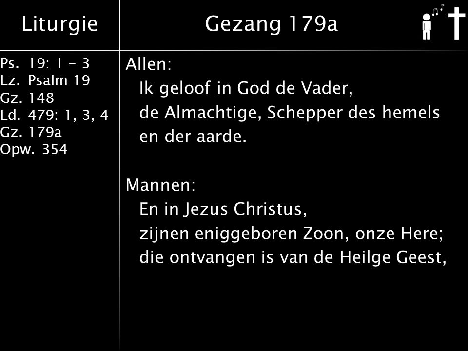 Liturgie Ps.19: 1 - 3 Lz.Psalm 19 Gz.148 Ld.479: 1, 3, 4 Gz.179a Opw.354 Allen: Ik geloof in God de Vader, de Almachtige, Schepper des hemels en der a