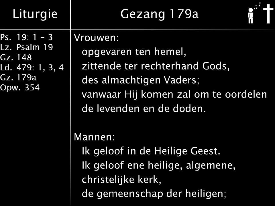 Liturgie Ps.19: 1 - 3 Lz.Psalm 19 Gz.148 Ld.479: 1, 3, 4 Gz.179a Opw.354 Vrouwen: opgevaren ten hemel, zittende ter rechterhand Gods, des almachtigen