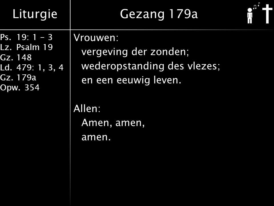 Liturgie Ps.19: 1 - 3 Lz.Psalm 19 Gz.148 Ld.479: 1, 3, 4 Gz.179a Opw.354 Vrouwen: vergeving der zonden; wederopstanding des vlezes; en een eeuwig leve