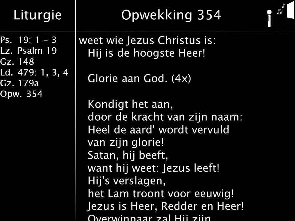 Liturgie Ps.19: 1 - 3 Lz.Psalm 19 Gz.148 Ld.479: 1, 3, 4 Gz.179a Opw.354 weet wie Jezus Christus is: Hij is de hoogste Heer! Glorie aan God. (4x) Kond