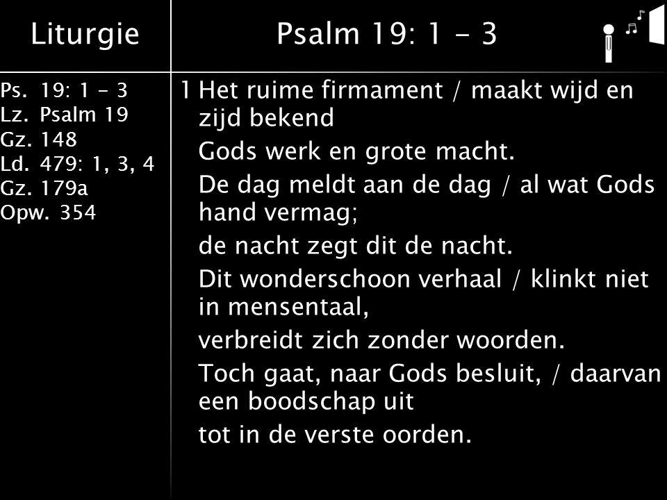 Liturgie Ps.19: 1 - 3 Lz.Psalm 19 Gz.148 Ld.479: 1, 3, 4 Gz.179a Opw.354 1Het ruime firmament / maakt wijd en zijd bekend Gods werk en grote macht.