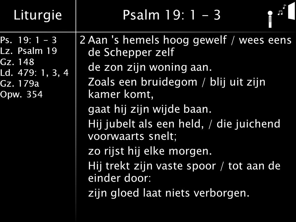 Liturgie Ps.19: 1 - 3 Lz.Psalm 19 Gz.148 Ld.479: 1, 3, 4 Gz.179a Opw.354 2Aan 's hemels hoog gewelf / wees eens de Schepper zelf de zon zijn woning aa