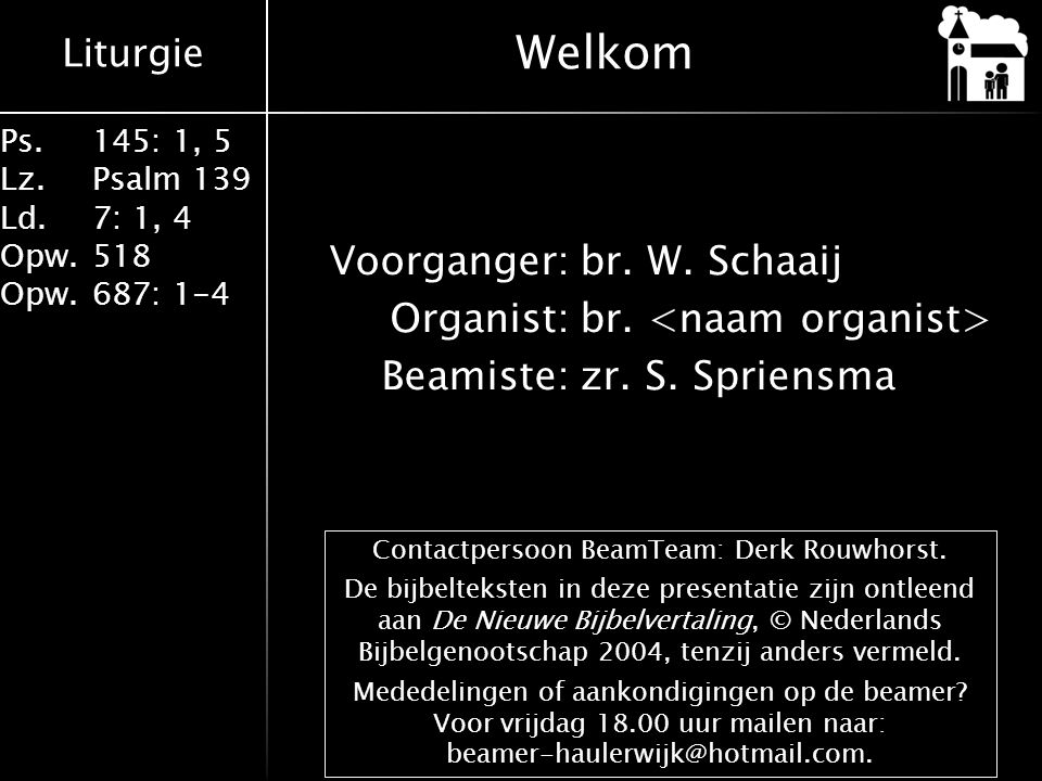 Liturgie Ps.145: 1, 5 Lz.Psalm 139 Ld. 7: 1, 4 Opw.518 Opw.687: 1-4 Voorganger:br. W. Schaaij Organist:br. Beamiste:zr. S. Spriensma Welkom Contactper