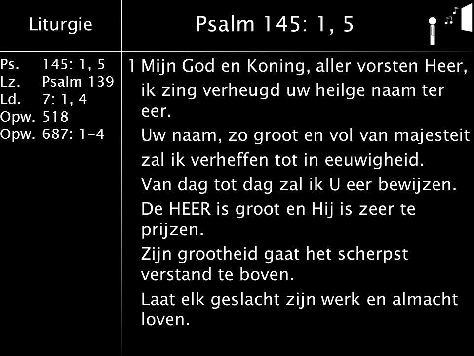 Liturgie Ps.145: 1, 5 Lz.Psalm 139 Ld. 7: 1, 4 Opw.518 Opw.687: 1-4 1Mijn God en Koning, aller vorsten Heer, ik zing verheugd uw heilge naam ter eer.
