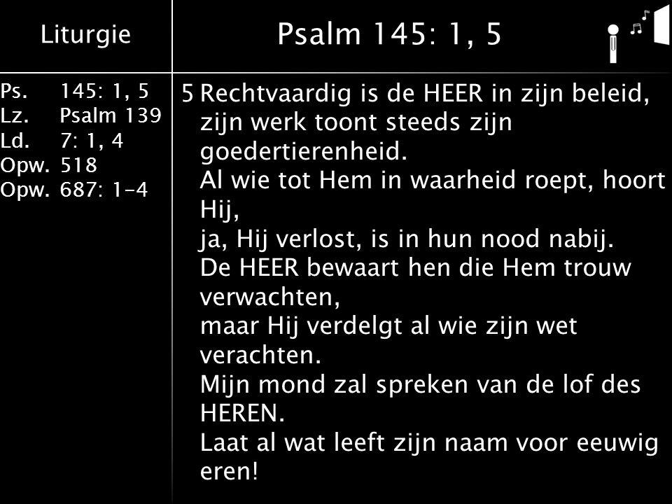 Liturgie Ps.145: 1, 5 Lz.Psalm 139 Ld. 7: 1, 4 Opw.518 Opw.687: 1-4 5Rechtvaardig is de HEER in zijn beleid, zijn werk toont steeds zijn goedertierenh