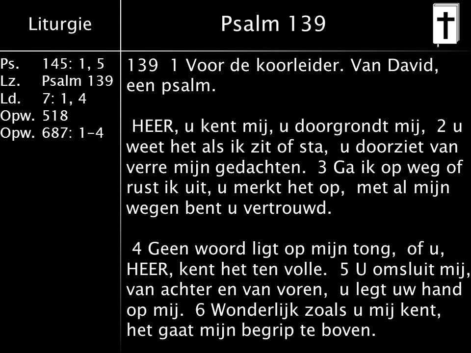 Liturgie Ps.145: 1, 5 Lz.Psalm 139 Ld. 7: 1, 4 Opw.518 Opw.687: 1-4 Psalm 139 139 1 Voor de koorleider. Van David, een psalm. HEER, u kent mij, u door