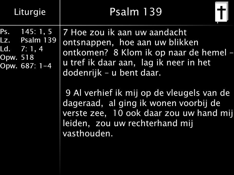 Liturgie Ps.145: 1, 5 Lz.Psalm 139 Ld. 7: 1, 4 Opw.518 Opw.687: 1-4 Psalm 139 7 Hoe zou ik aan uw aandacht ontsnappen, hoe aan uw blikken ontkomen? 8