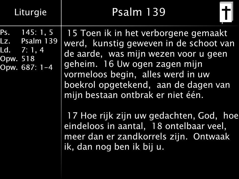 Liturgie Ps.145: 1, 5 Lz.Psalm 139 Ld. 7: 1, 4 Opw.518 Opw.687: 1-4 Psalm 139 15 Toen ik in het verborgene gemaakt werd, kunstig geweven in de schoot