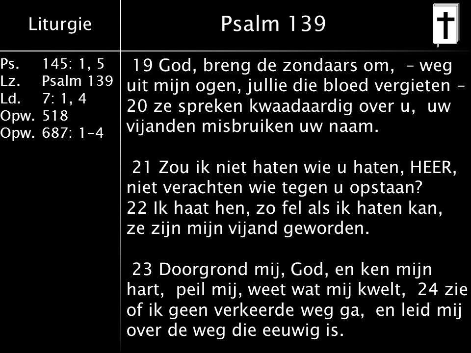 Liturgie Ps.145: 1, 5 Lz.Psalm 139 Ld. 7: 1, 4 Opw.518 Opw.687: 1-4 Psalm 139 19 God, breng de zondaars om, – weg uit mijn ogen, jullie die bloed verg