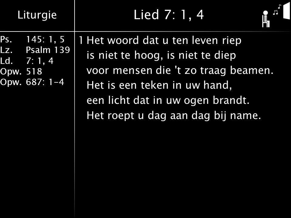 Liturgie Ps.145: 1, 5 Lz.Psalm 139 Ld. 7: 1, 4 Opw.518 Opw.687: 1-4 1Het woord dat u ten leven riep is niet te hoog, is niet te diep voor mensen die '