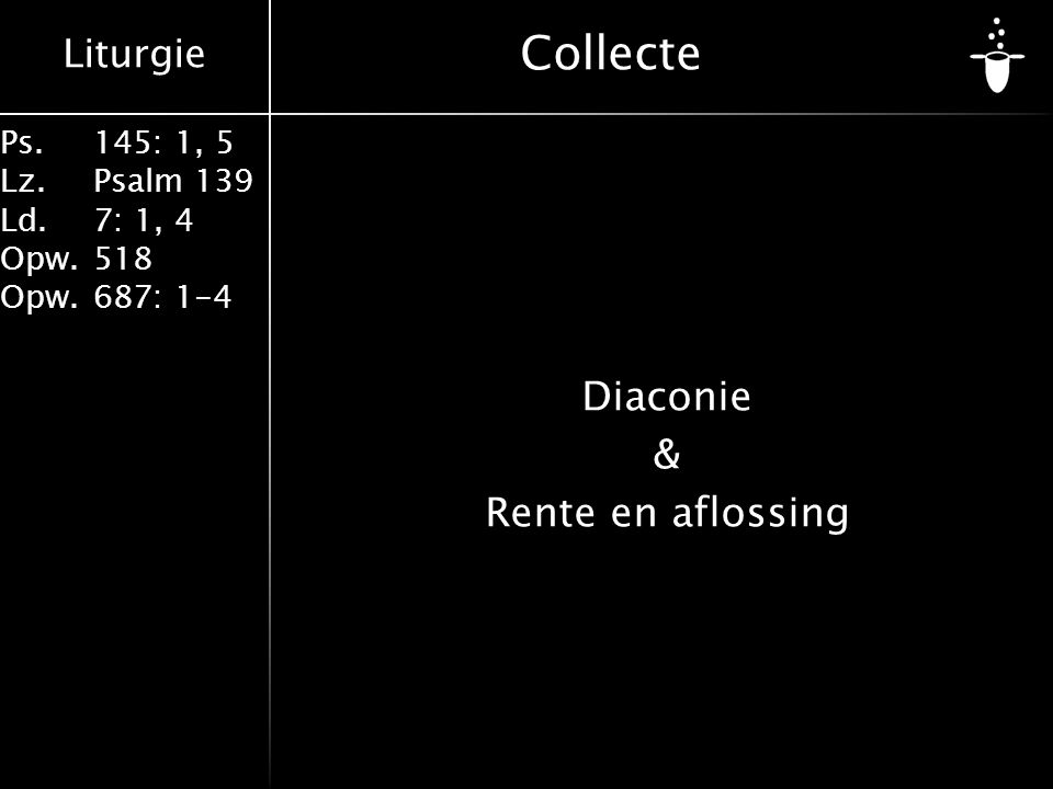 Liturgie Ps.145: 1, 5 Lz.Psalm 139 Ld. 7: 1, 4 Opw.518 Opw.687: 1-4 Collecte Diaconie & Rente en aflossing
