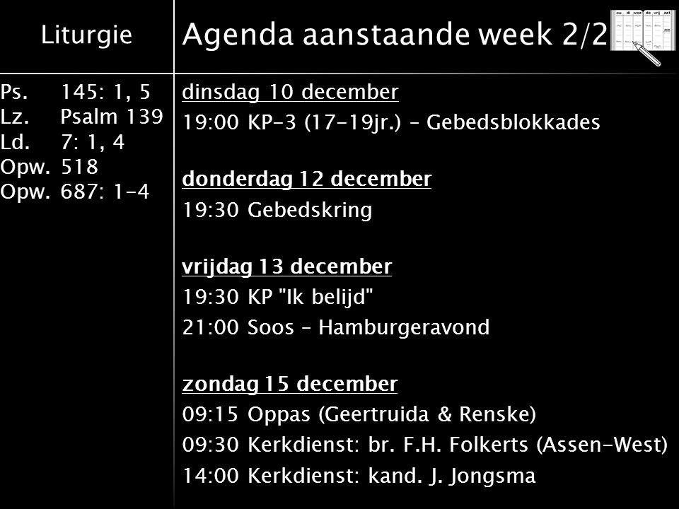 Liturgie Ps.145: 1, 5 Lz.Psalm 139 Ld. 7: 1, 4 Opw.518 Opw.687: 1-4 Agenda aanstaande week 2/2 dinsdag 10 december 19:00 KP-3 (17-19jr.) – Gebedsblokk