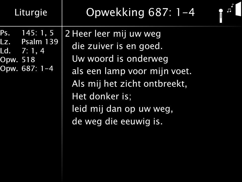 Liturgie Ps.145: 1, 5 Lz.Psalm 139 Ld. 7: 1, 4 Opw.518 Opw.687: 1-4 2Heer leer mij uw weg die zuiver is en goed. Uw woord is onderweg als een lamp voo