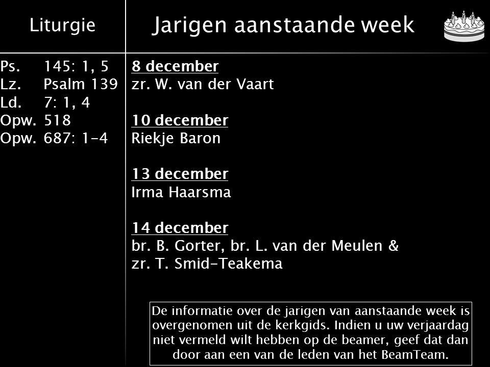 Liturgie Ps.145: 1, 5 Lz.Psalm 139 Ld. 7: 1, 4 Opw.518 Opw.687: 1-4 Jarigen aanstaande week 8 december zr. W. van der Vaart 10 december Riekje Baron 1