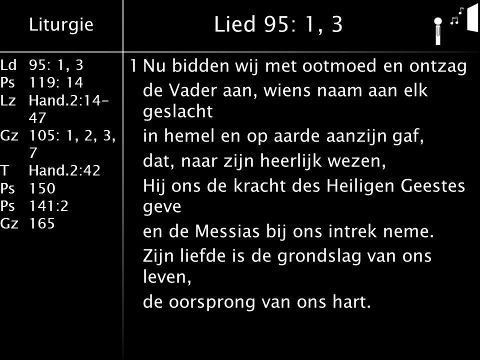 Liturgie Ld95: 1, 3 Ps119: 14 LzHand.2:14- 47 Gz105: 1, 2, 3, 7 THand.2:42 Ps150 Ps141:2 Gz165 1Nu bidden wij met ootmoed en ontzag de Vader aan, wiens naam aan elk geslacht in hemel en op aarde aanzijn gaf, dat, naar zijn heerlijk wezen, Hij ons de kracht des Heiligen Geestes geve en de Messias bij ons intrek neme.