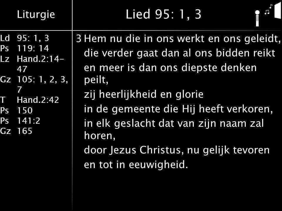 Liturgie Ld95: 1, 3 Ps119: 14 LzHand.2:14- 47 Gz105: 1, 2, 3, 7 THand.2:42 Ps150 Ps141:2 Gz165 3Hem nu die in ons werkt en ons geleidt, die verder gaat dan al ons bidden reikt en meer is dan ons diepste denken peilt, zij heerlijkheid en glorie in de gemeente die Hij heeft verkoren, in elk geslacht dat van zijn naam zal horen, door Jezus Christus, nu gelijk tevoren en tot in eeuwigheid.