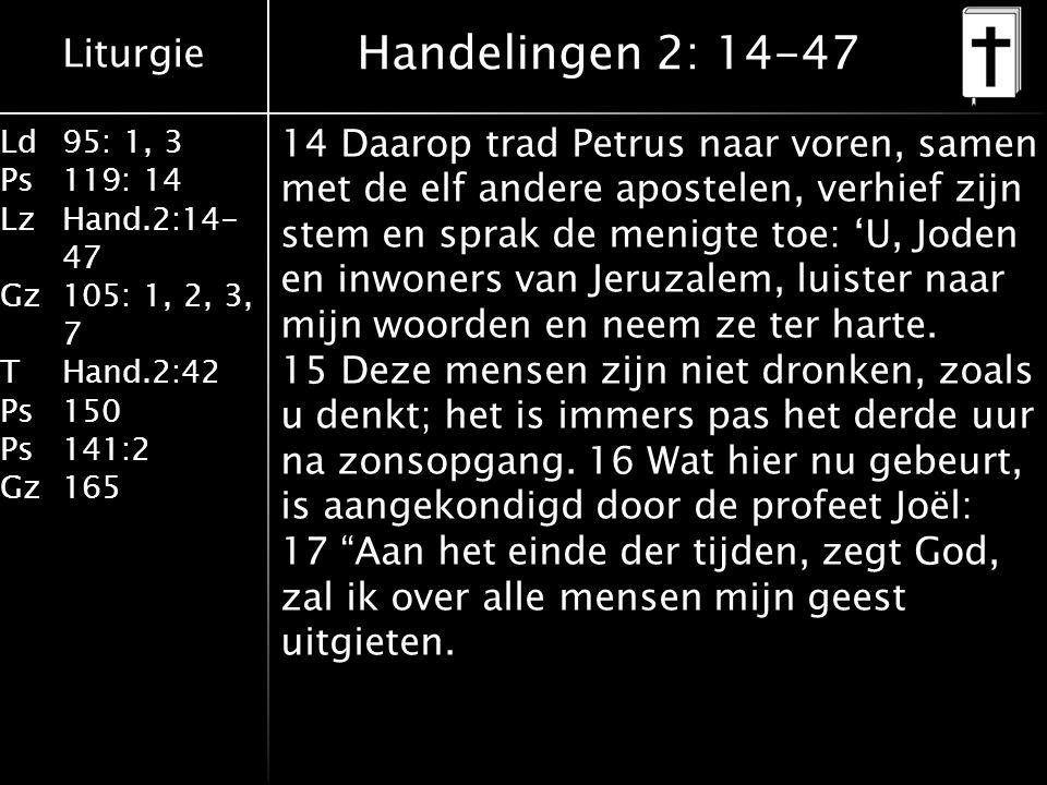 Liturgie Ld95: 1, 3 Ps119: 14 LzHand.2:14- 47 Gz105: 1, 2, 3, 7 THand.2:42 Ps150 Ps141:2 Gz165 14 Daarop trad Petrus naar voren, samen met de elf andere apostelen, verhief zijn stem en sprak de menigte toe: 'U, Joden en inwoners van Jeruzalem, luister naar mijn woorden en neem ze ter harte.