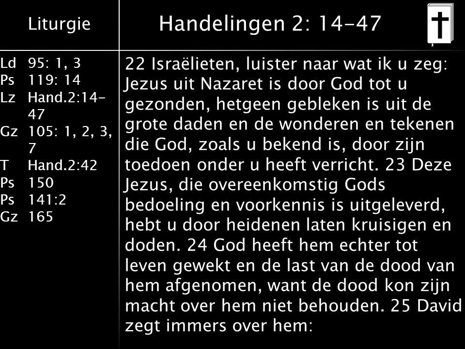 Liturgie Ld95: 1, 3 Ps119: 14 LzHand.2:14- 47 Gz105: 1, 2, 3, 7 THand.2:42 Ps150 Ps141:2 Gz165 22 Israëlieten, luister naar wat ik u zeg: Jezus uit Nazaret is door God tot u gezonden, hetgeen gebleken is uit de grote daden en de wonderen en tekenen die God, zoals u bekend is, door zijn toedoen onder u heeft verricht.