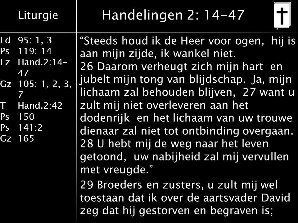 Liturgie Ld95: 1, 3 Ps119: 14 LzHand.2:14- 47 Gz105: 1, 2, 3, 7 THand.2:42 Ps150 Ps141:2 Gz165 Steeds houd ik de Heer voor ogen, hij is aan mijn zijde, ik wankel niet.