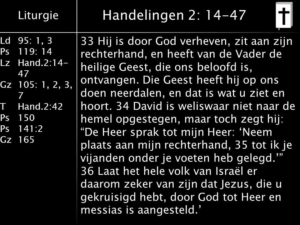 Liturgie Ld95: 1, 3 Ps119: 14 LzHand.2:14- 47 Gz105: 1, 2, 3, 7 THand.2:42 Ps150 Ps141:2 Gz165 33 Hij is door God verheven, zit aan zijn rechterhand, en heeft van de Vader de heilige Geest, die ons beloofd is, ontvangen.
