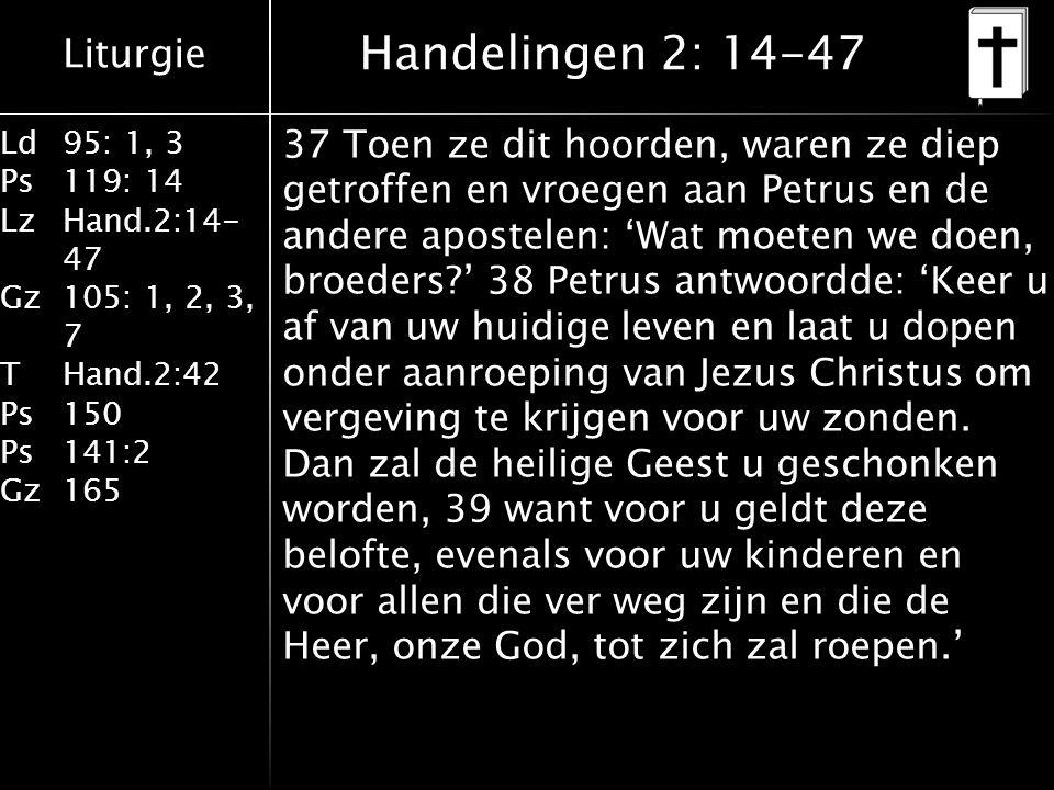 Liturgie Ld95: 1, 3 Ps119: 14 LzHand.2:14- 47 Gz105: 1, 2, 3, 7 THand.2:42 Ps150 Ps141:2 Gz165 37 Toen ze dit hoorden, waren ze diep getroffen en vroegen aan Petrus en de andere apostelen: 'Wat moeten we doen, broeders?' 38 Petrus antwoordde: 'Keer u af van uw huidige leven en laat u dopen onder aanroeping van Jezus Christus om vergeving te krijgen voor uw zonden.