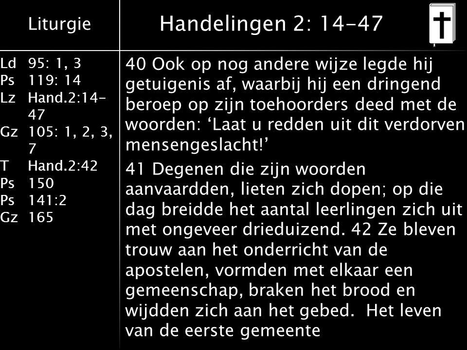 Liturgie Ld95: 1, 3 Ps119: 14 LzHand.2:14- 47 Gz105: 1, 2, 3, 7 THand.2:42 Ps150 Ps141:2 Gz165 40 Ook op nog andere wijze legde hij getuigenis af, waarbij hij een dringend beroep op zijn toehoorders deed met de woorden: 'Laat u redden uit dit verdorven mensengeslacht!' 41 Degenen die zijn woorden aanvaardden, lieten zich dopen; op die dag breidde het aantal leerlingen zich uit met ongeveer drieduizend.