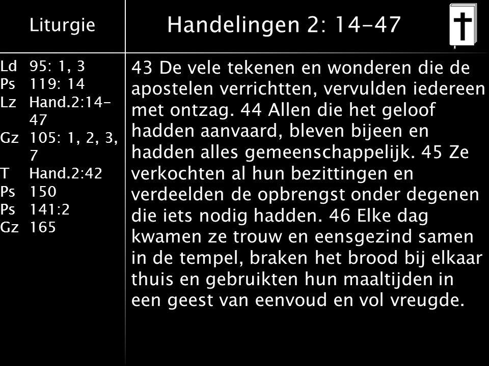Liturgie Ld95: 1, 3 Ps119: 14 LzHand.2:14- 47 Gz105: 1, 2, 3, 7 THand.2:42 Ps150 Ps141:2 Gz165 43 De vele tekenen en wonderen die de apostelen verrichtten, vervulden iedereen met ontzag.