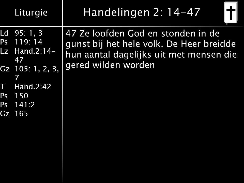 Liturgie Ld95: 1, 3 Ps119: 14 LzHand.2:14- 47 Gz105: 1, 2, 3, 7 THand.2:42 Ps150 Ps141:2 Gz165 47 Ze loofden God en stonden in de gunst bij het hele volk.