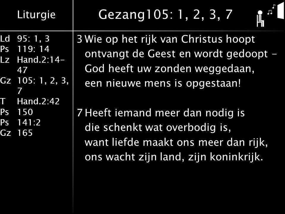 Liturgie Ld95: 1, 3 Ps119: 14 LzHand.2:14- 47 Gz105: 1, 2, 3, 7 THand.2:42 Ps150 Ps141:2 Gz165 3Wie op het rijk van Christus hoopt ontvangt de Geest en wordt gedoopt - God heeft uw zonden weggedaan, een nieuwe mens is opgestaan.