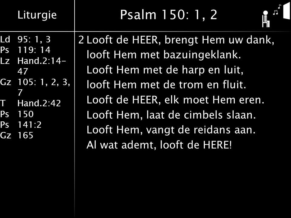 Liturgie Ld95: 1, 3 Ps119: 14 LzHand.2:14- 47 Gz105: 1, 2, 3, 7 THand.2:42 Ps150 Ps141:2 Gz165 2Looft de HEER, brengt Hem uw dank, looft Hem met bazuingeklank.