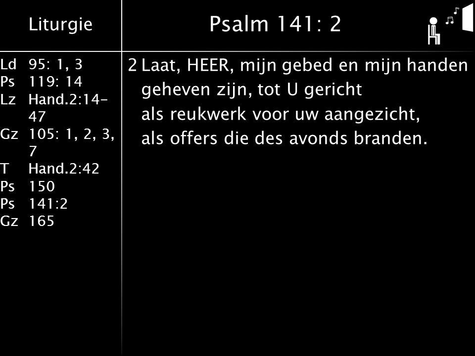 Liturgie Ld95: 1, 3 Ps119: 14 LzHand.2:14- 47 Gz105: 1, 2, 3, 7 THand.2:42 Ps150 Ps141:2 Gz165 2Laat, HEER, mijn gebed en mijn handen geheven zijn, tot U gericht als reukwerk voor uw aangezicht, als offers die des avonds branden.