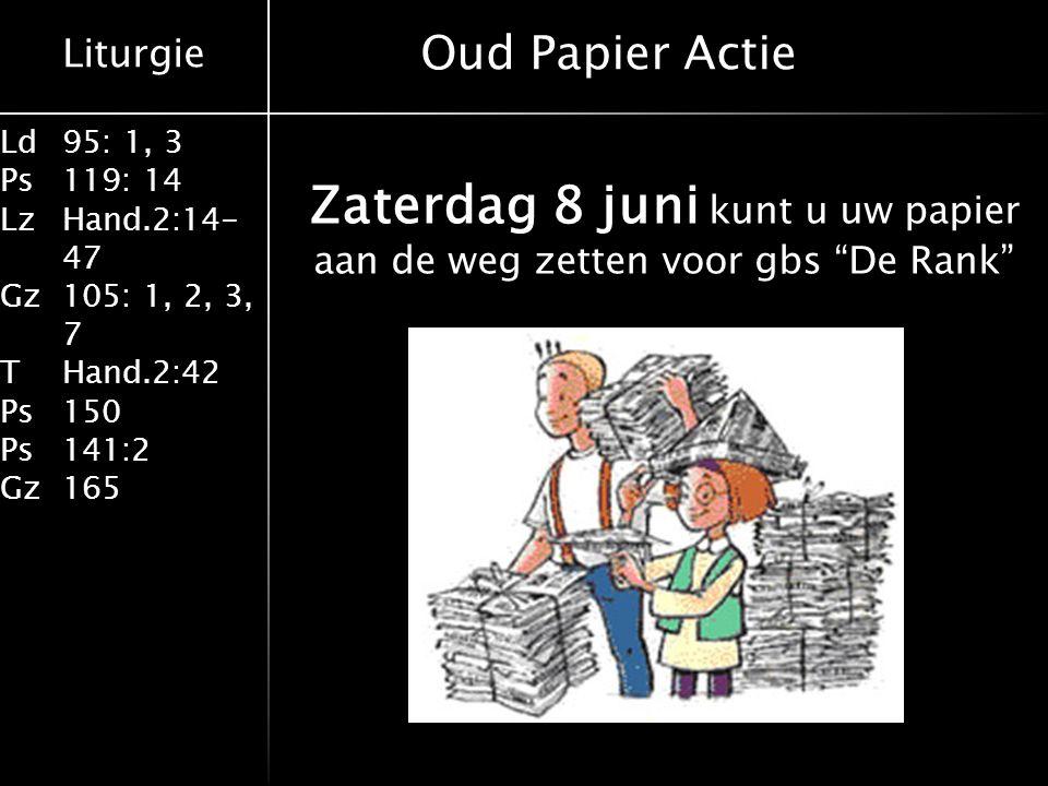 Liturgie Ld95: 1, 3 Ps119: 14 LzHand.2:14- 47 Gz105: 1, 2, 3, 7 THand.2:42 Ps150 Ps141:2 Gz165 Zaterdag 8 juni kunt u uw papier aan de weg zetten voor